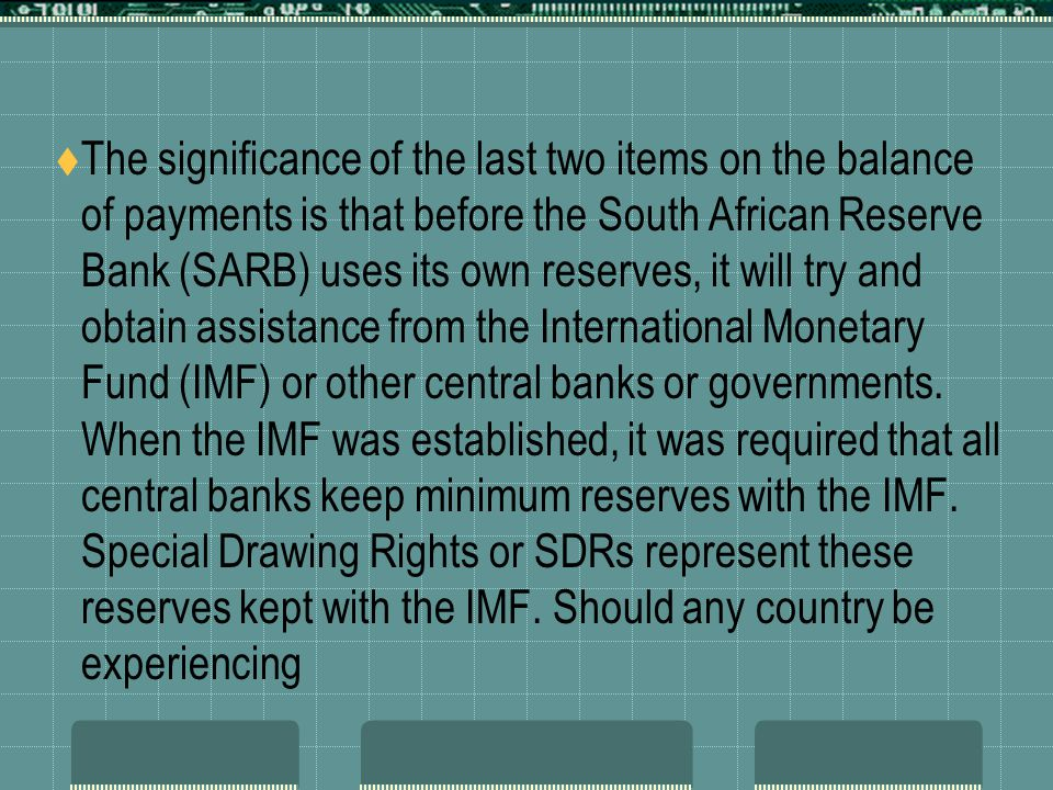 The significance of the last two items on the balance of payments is that before the South African Reserve Bank (SARB) uses its own reserves, it will try and obtain assistance from the International Monetary Fund (IMF) or other central banks or governments.