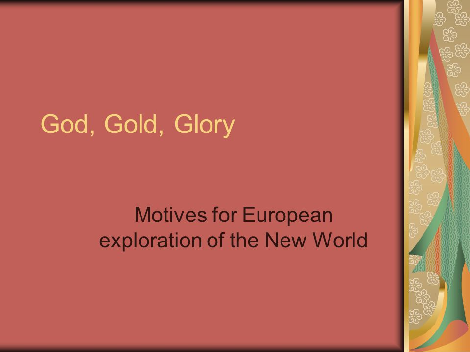 God, Gold, Glory Motives for European exploration of the New World