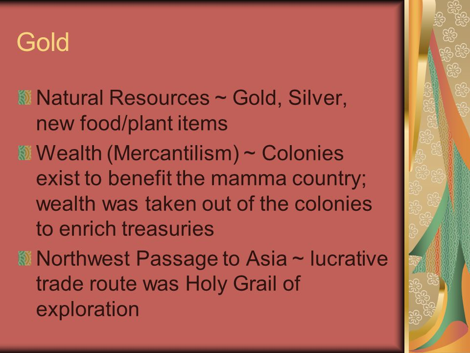 Gold Natural Resources ~ Gold, Silver, new food/plant items Wealth (Mercantilism) ~ Colonies exist to benefit the mamma country; wealth was taken out of the colonies to enrich treasuries Northwest Passage to Asia ~ lucrative trade route was Holy Grail of exploration