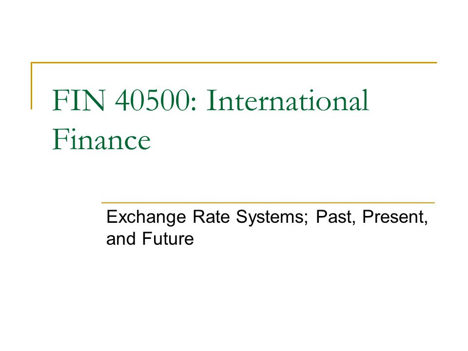 Exchange Rate Systems; Past, Present, and Future FIN 40500: International Finance