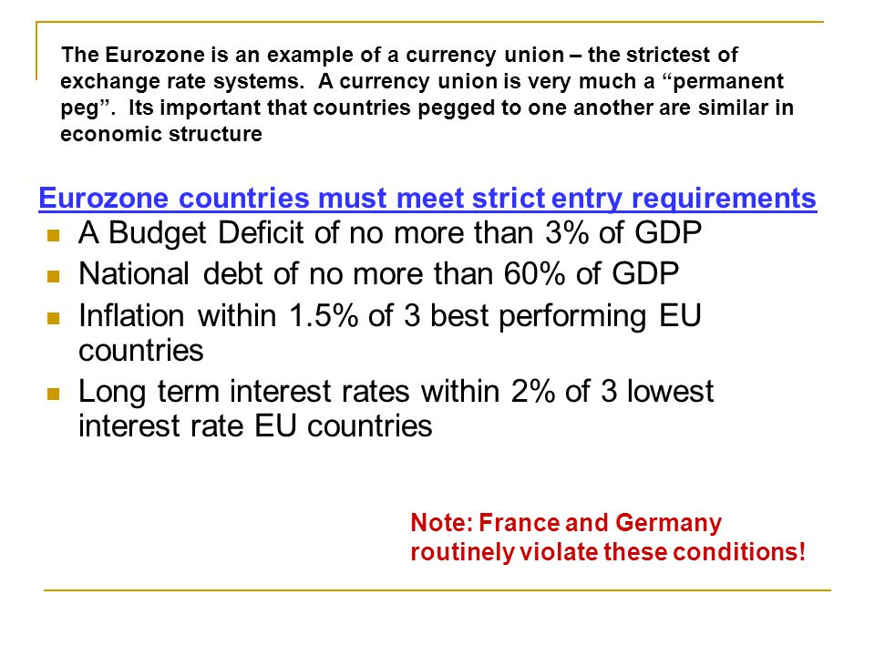 A Budget Deficit of no more than 3% of GDP National debt of no more than 60% of GDP Inflation within 1.5% of 3 best performing EU countries Long term interest rates within 2% of 3 lowest interest rate EU countries The Eurozone is an example of a currency union – the strictest of exchange rate systems.