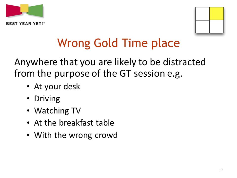 17 Anywhere that you are likely to be distracted from the purpose of the GT session e.g. At your desk Driving Watching TV At the breakfast table With