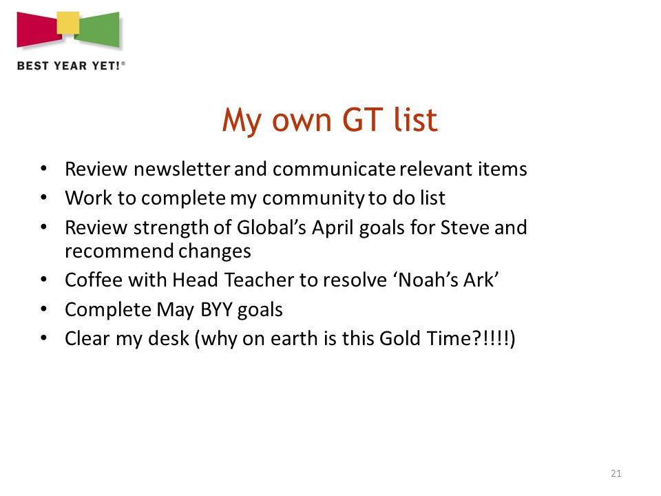 21 Review newsletter and communicate relevant items Work to complete my community to do list Review strength of Globals April goals for Steve and recommend changes Coffee with Head Teacher to resolve Noahs Ark Complete May BYY goals Clear my desk (why on earth is this Gold Time !!!!)