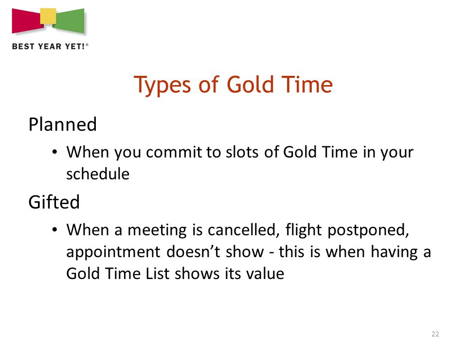 22 Planned When you commit to slots of Gold Time in your schedule Gifted When a meeting is cancelled, flight postponed, appointment doesnt show - this is when having a Gold Time List shows its value
