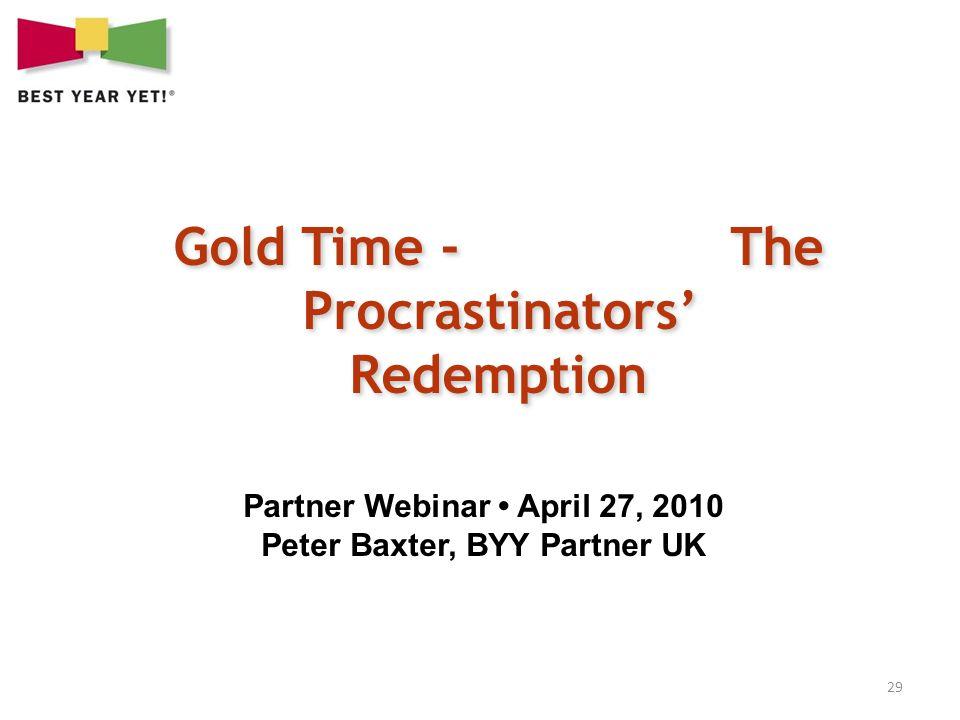 29 Gold Time - The Procrastinators Redemption Partner Webinar April 27, 2010 Peter Baxter, BYY Partner UK