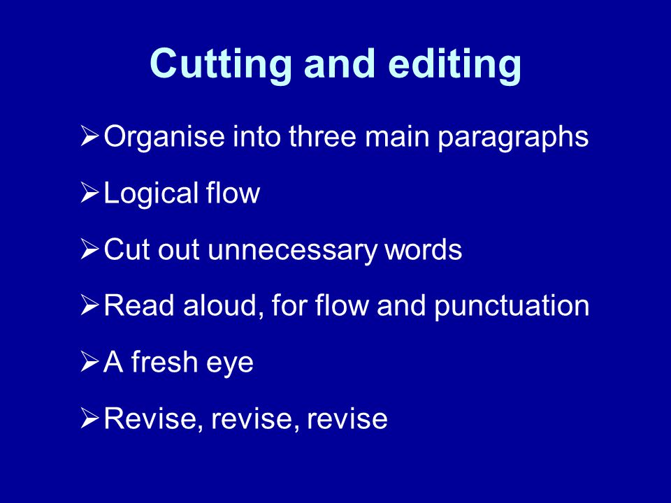 Cutting and editing Organise into three main paragraphs Logical flow Cut out unnecessary words Read aloud, for flow and punctuation A fresh eye Revise, revise, revise