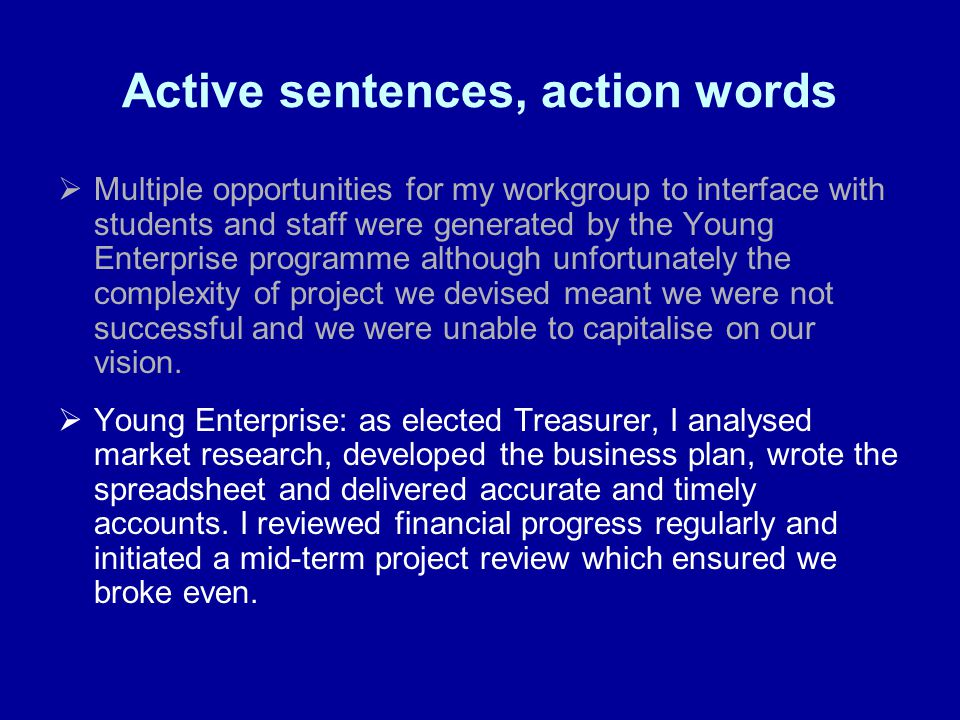 Active sentences, action words Multiple opportunities for my workgroup to interface with students and staff were generated by the Young Enterprise programme although unfortunately the complexity of project we devised meant we were not successful and we were unable to capitalise on our vision.