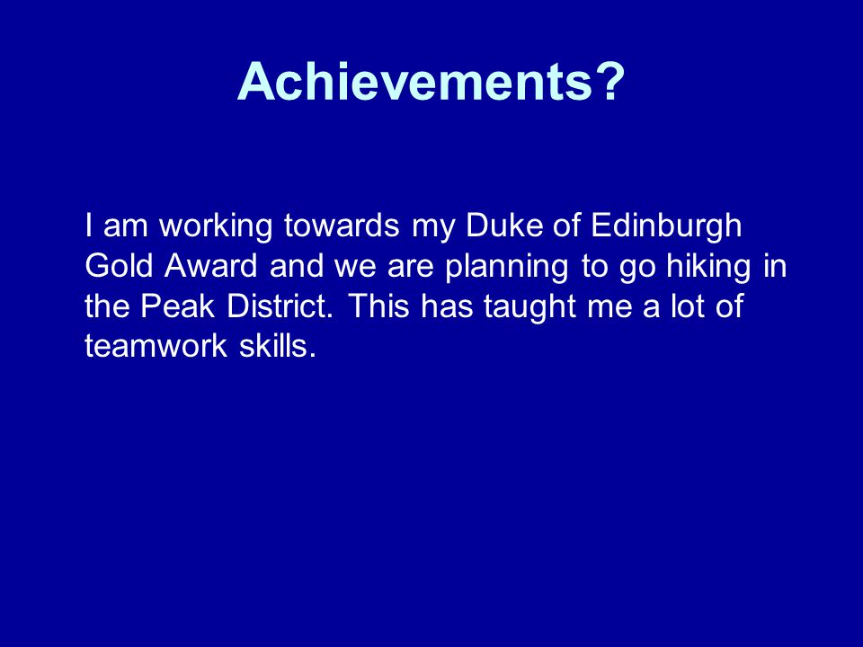 Achievements? I am working towards my Duke of Edinburgh Gold Award and we are planning to go hiking in the Peak District. This has taught me a lot of