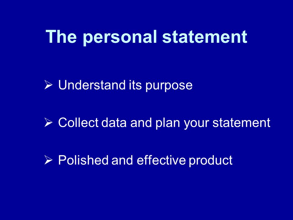 The personal statement Understand its purpose Collect data and plan your statement Polished and effective product