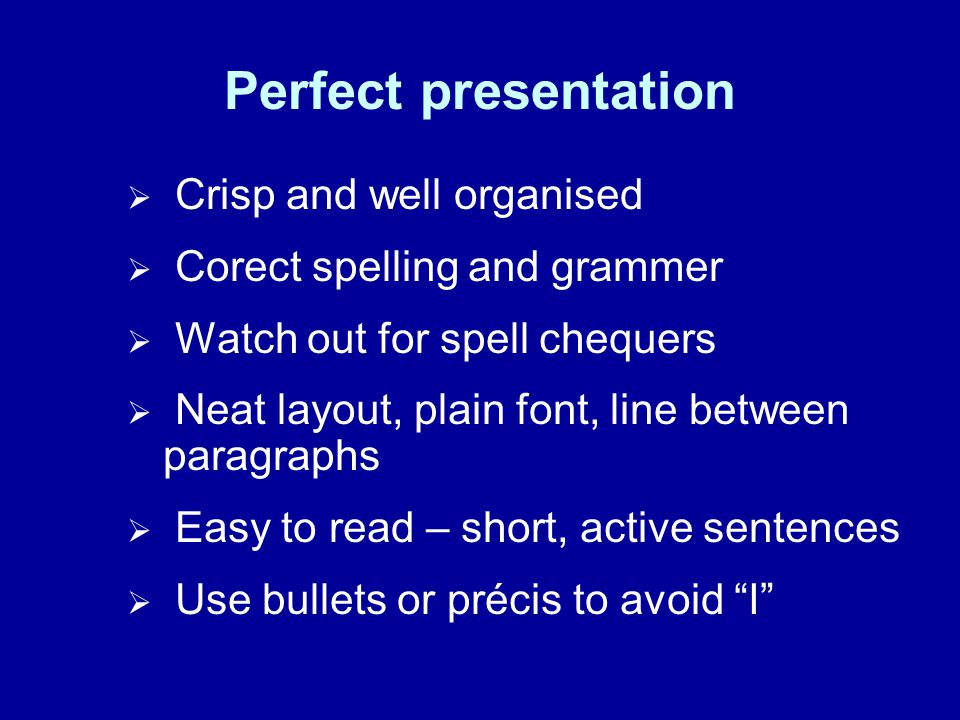 Perfect presentation Crisp and well organised Corect spelling and grammer Watch out for spell chequers Neat layout, plain font, line between paragraphs Easy to read – short, active sentences Use bullets or précis to avoid I