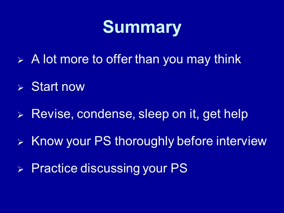Summary A lot more to offer than you may think Start now Revise, condense, sleep on it, get help Know your PS thoroughly before interview Practice discussing your PS
