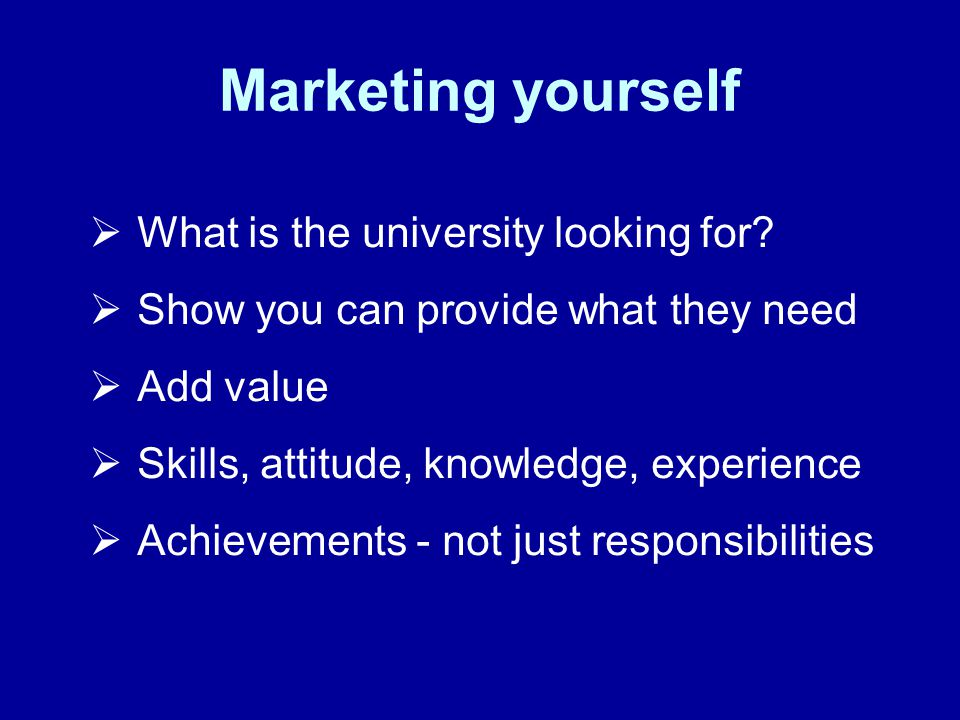 Marketing yourself What is the university looking for.