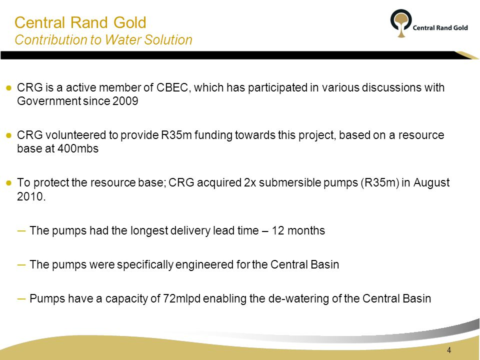 Central Rand Gold Contribution to Water Solution 4 CRG is a active member of CBEC, which has participated in various discussions with Government since 2009 CRG volunteered to provide R35m funding towards this project, based on a resource base at 400mbs To protect the resource base; CRG acquired 2x submersible pumps (R35m) in August 2010.