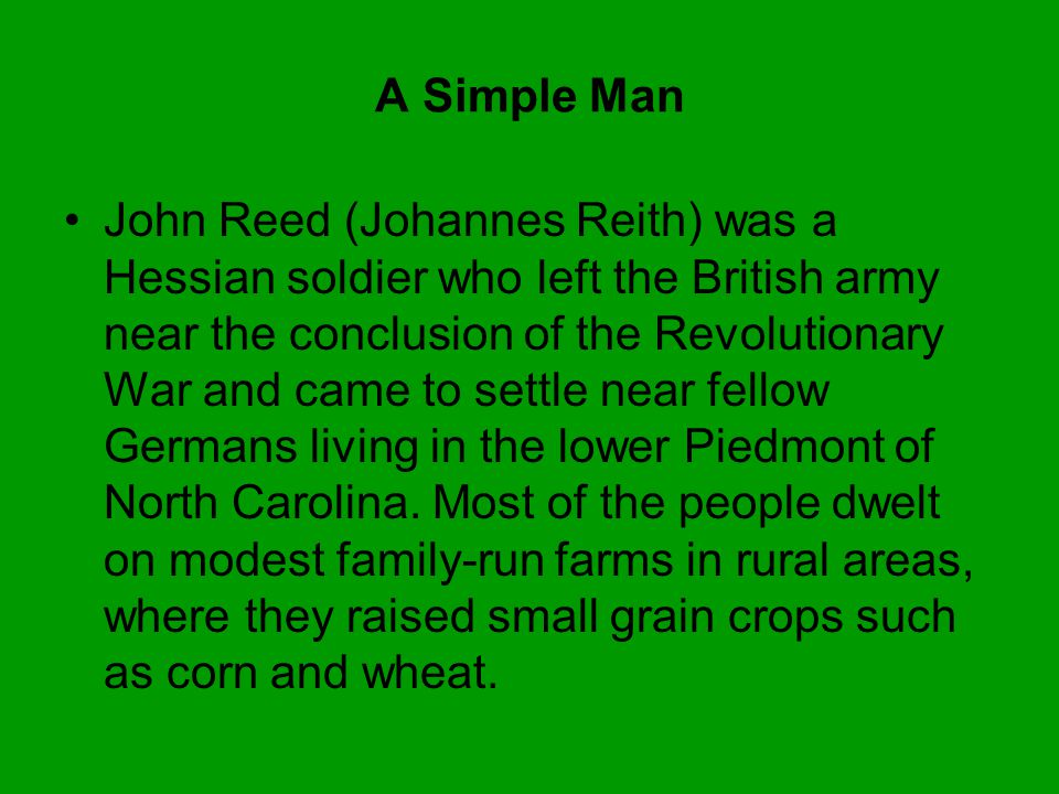 A Simple Man John Reed (Johannes Reith) was a Hessian soldier who left the British army near the conclusion of the Revolutionary War and came to settle near fellow Germans living in the lower Piedmont of North Carolina.