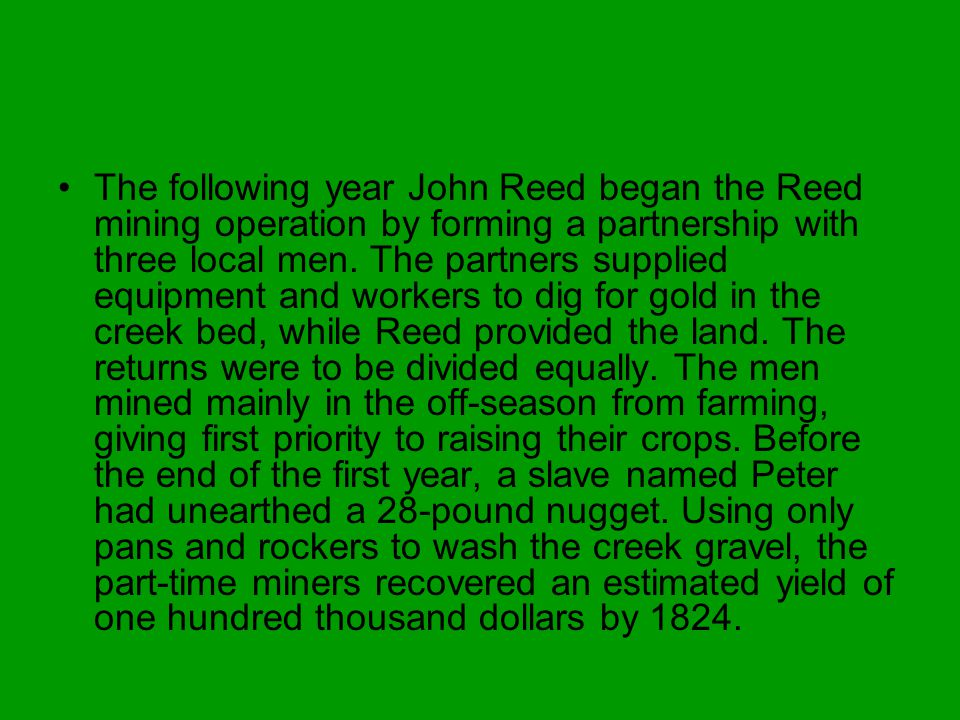 The following year John Reed began the Reed mining operation by forming a partnership with three local men. The partners supplied equipment and worker