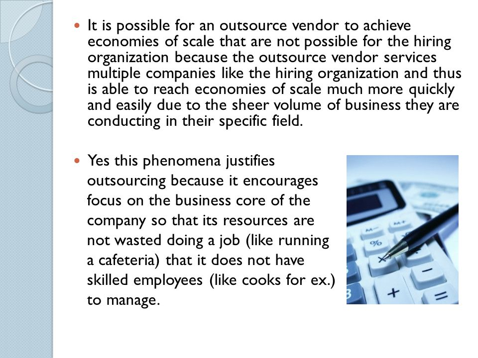 QUESTION 4 Explain how it is possible for an outsource vendor to achieve economies of scale that are not possible for the hiring organization. Does th