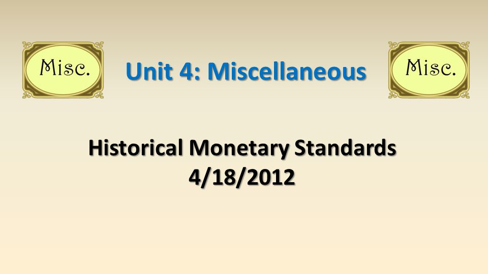 Historical Monetary Standards 4/18/2012 Unit 4: Miscellaneous
