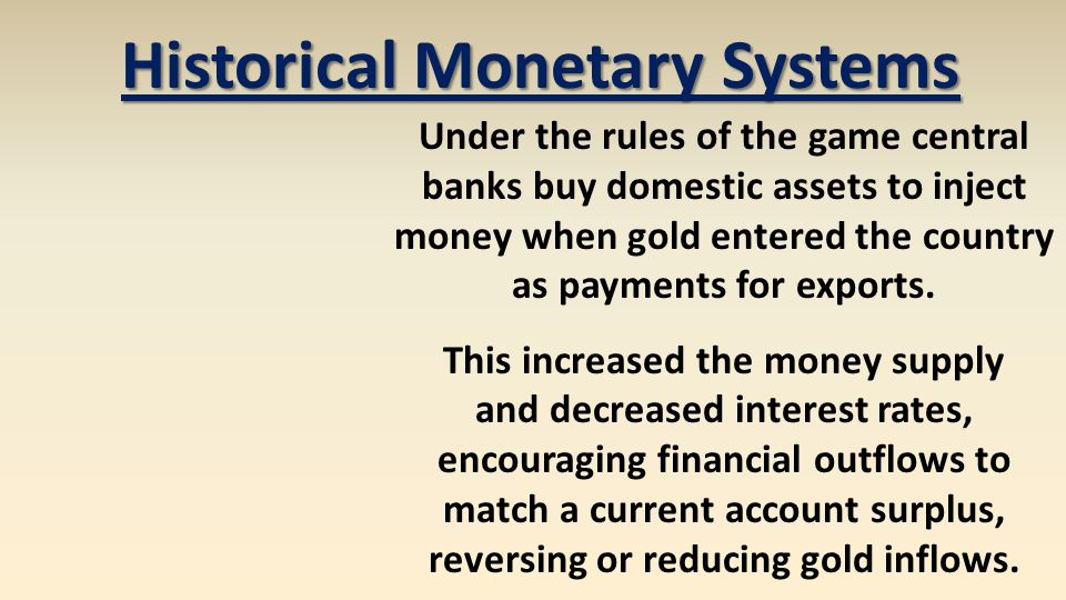 Under the rules of the game central banks buy domestic assets to inject money when gold entered the country as payments for exports. This increased th
