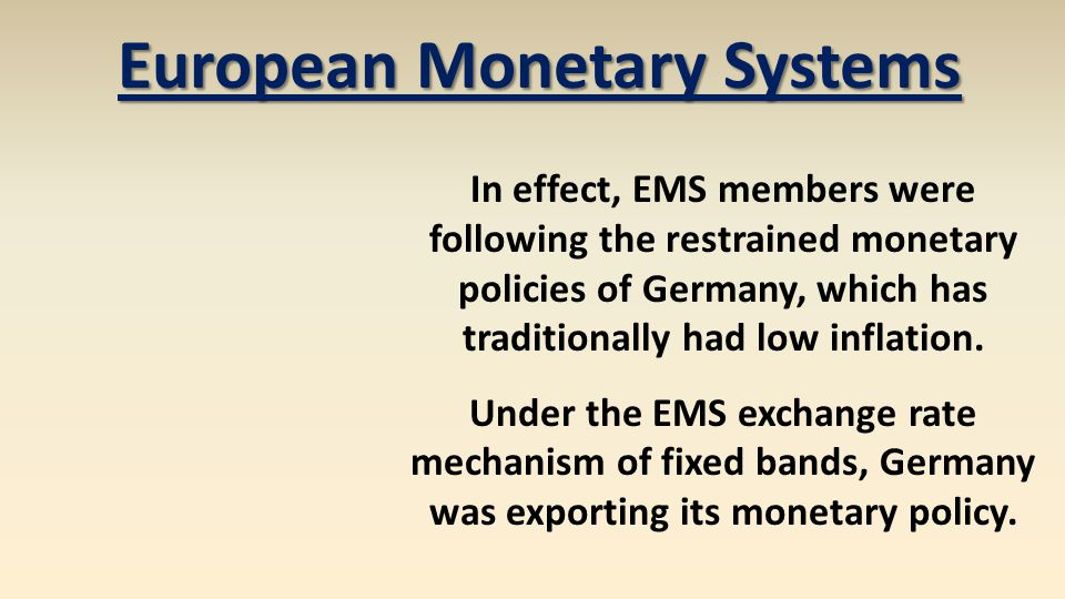 European Monetary Systems In effect, EMS members were following the restrained monetary policies of Germany, which has traditionally had low inflation