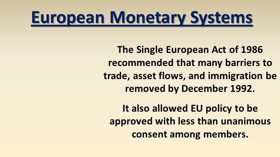 European Monetary Systems The Single European Act of 1986 recommended that many barriers to trade, asset flows, and immigration be removed by December
