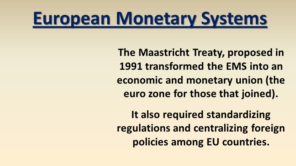 European Monetary Systems The Maastricht Treaty, proposed in 1991 transformed the EMS into an economic and monetary union (the euro zone for those tha