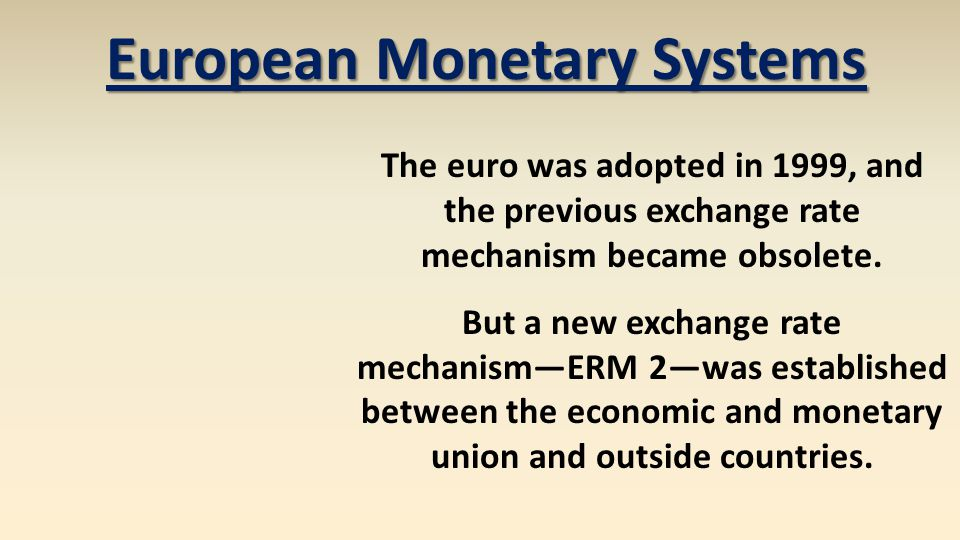 European Monetary Systems The euro was adopted in 1999, and the previous exchange rate mechanism became obsolete. But a new exchange rate mechanismERM