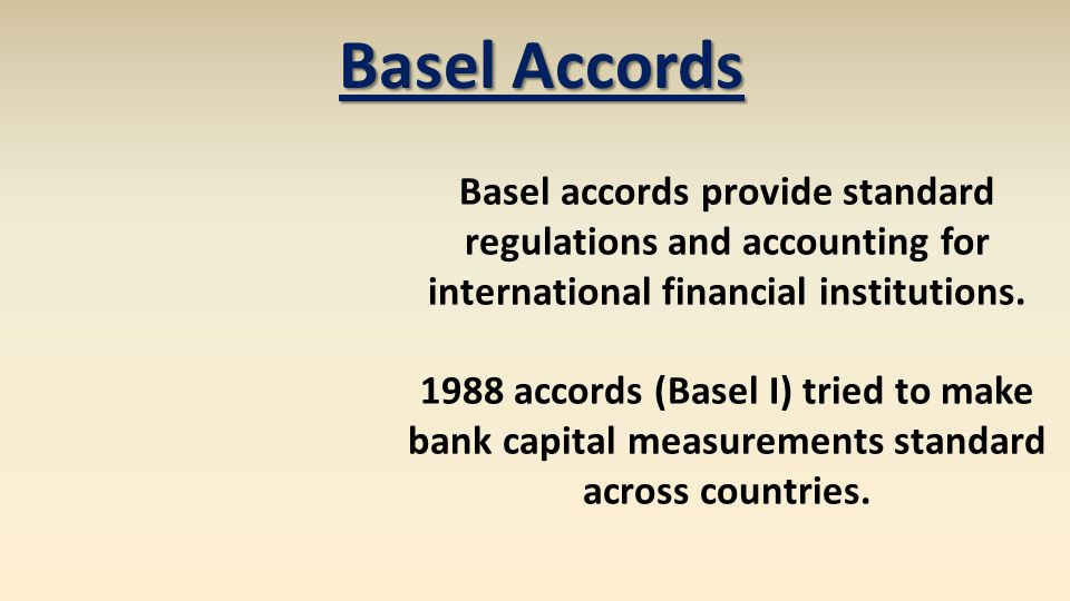 Basel Accords Basel accords provide standard regulations and accounting for international financial institutions. 1988 accords (Basel I) tried to make