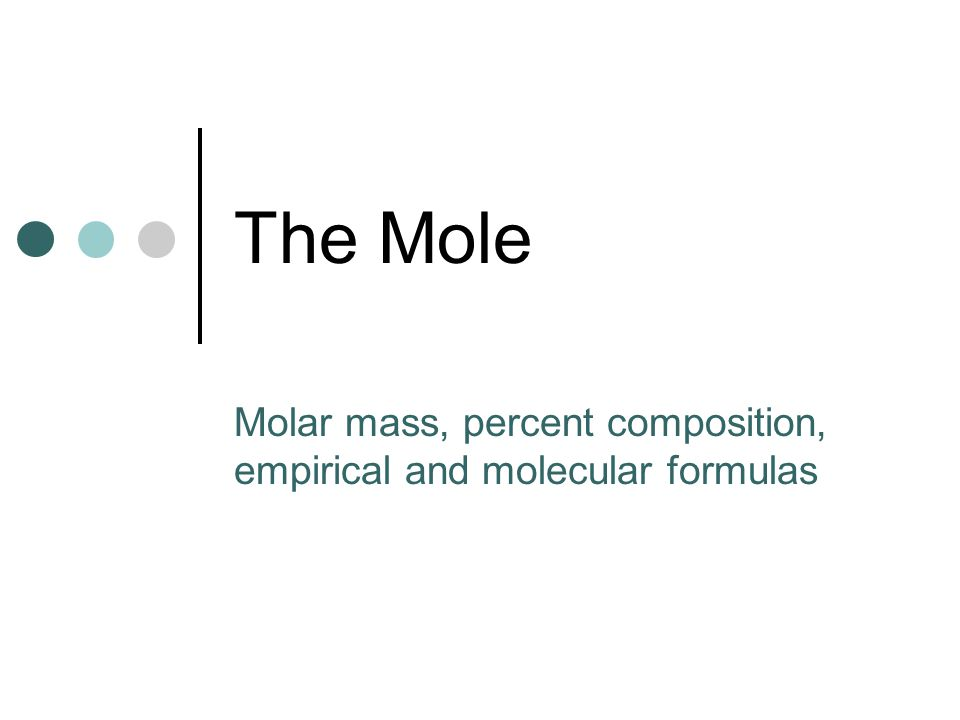 The Mole Molar mass, percent composition, empirical and molecular formulas