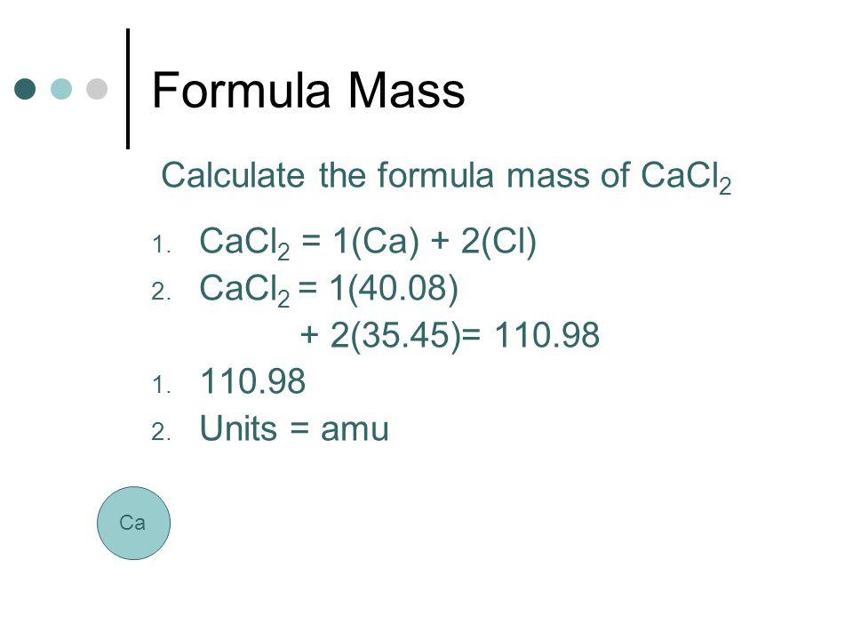 Formula Mass Calculate the formula mass of CaCl 2 1. CaCl 2 = 1(Ca) + 2(Cl) 2. CaCl 2 = 1(40.08) + 2(35.45)= 110.98 1. 110.98 2. Units = amu Ca