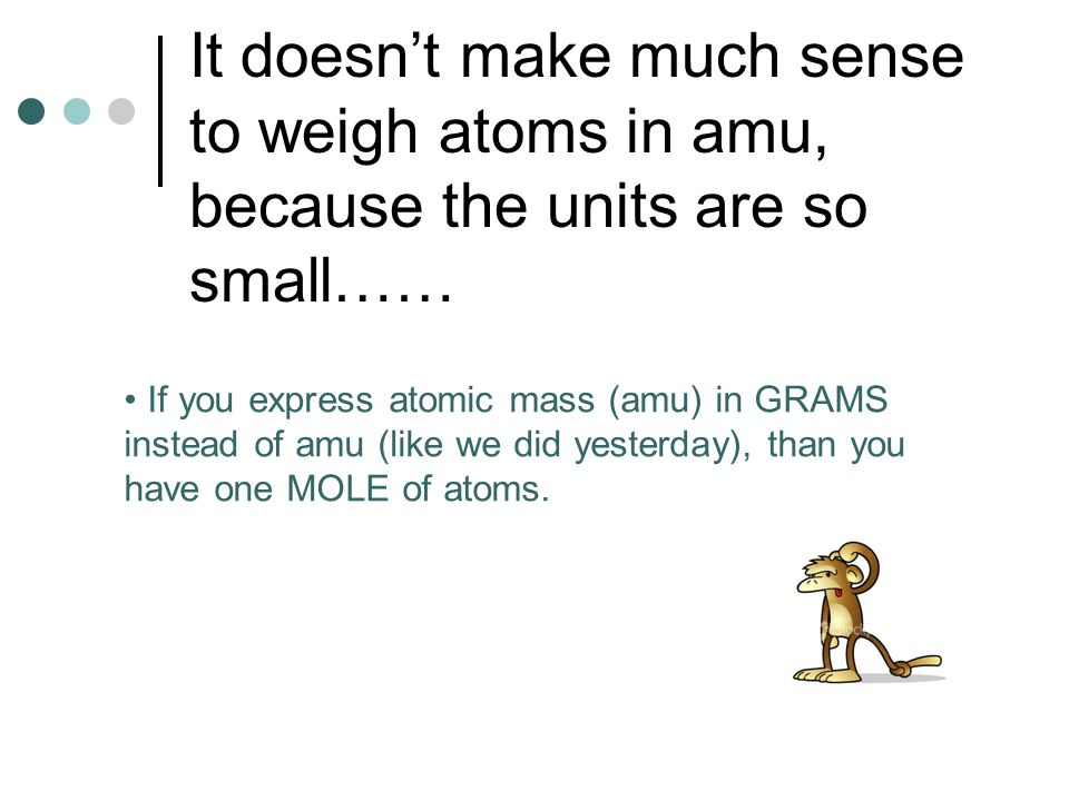 It doesnt make much sense to weigh atoms in amu, because the units are so small…… If you express atomic mass (amu) in GRAMS instead of amu (like we di