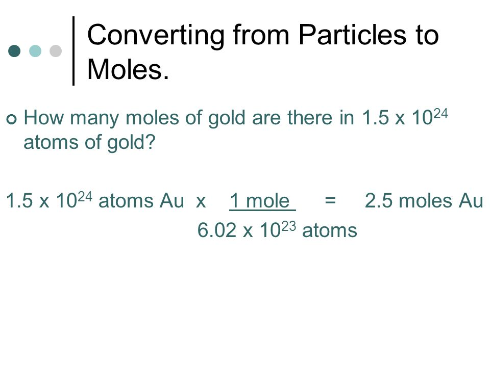 Converting from Particles to Moles.How many moles of gold are there in 1.5 x 10 24 atoms of gold.
