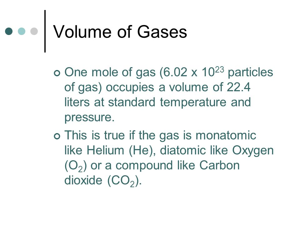 Volume of Gases One mole of gas (6.02 x 10 23 particles of gas) occupies a volume of 22.4 liters at standard temperature and pressure. This is true if