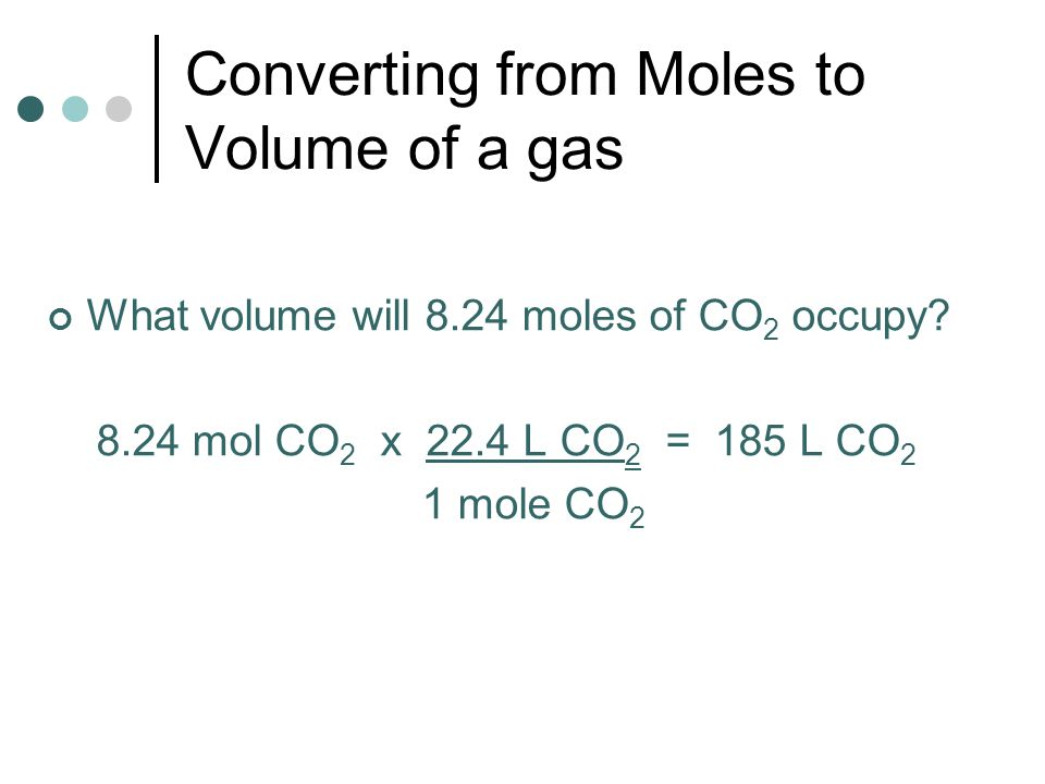 Converting from Moles to Volume of a gas What volume will 8.24 moles of CO 2 occupy? 8.24 mol CO 2 x 22.4 L CO 2 = 185 L CO 2 1 mole CO 2