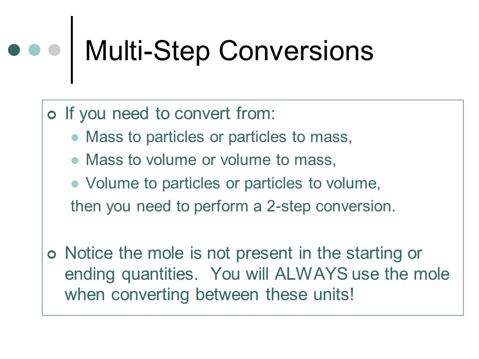 Multi-Step Conversions If you need to convert from: Mass to particles or particles to mass, Mass to volume or volume to mass, Volume to particles or particles to volume, then you need to perform a 2-step conversion.
