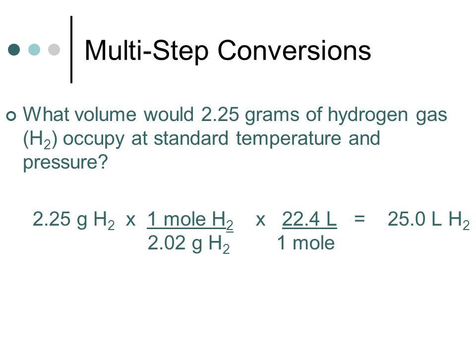Multi-Step Conversions What volume would 2.25 grams of hydrogen gas (H 2 ) occupy at standard temperature and pressure? 2.25 g H 2 x 1 mole H 2 x 22.4