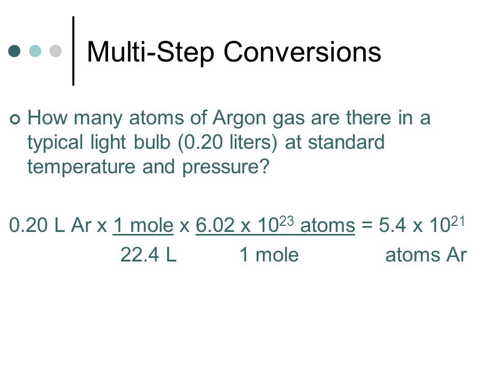 Multi-Step Conversions How many atoms of Argon gas are there in a typical light bulb (0.20 liters) at standard temperature and pressure? 0.20 L Ar x 1