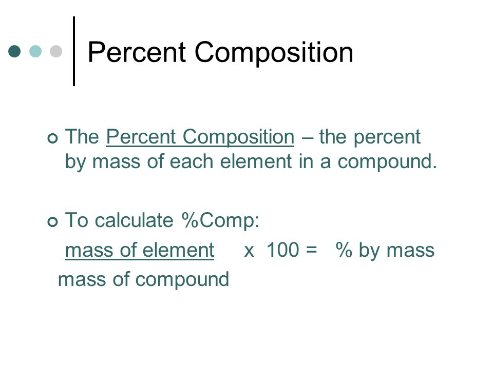 Percent Composition The Percent Composition – the percent by mass of each element in a compound. To calculate %Comp: mass of element x 100 = % by mass