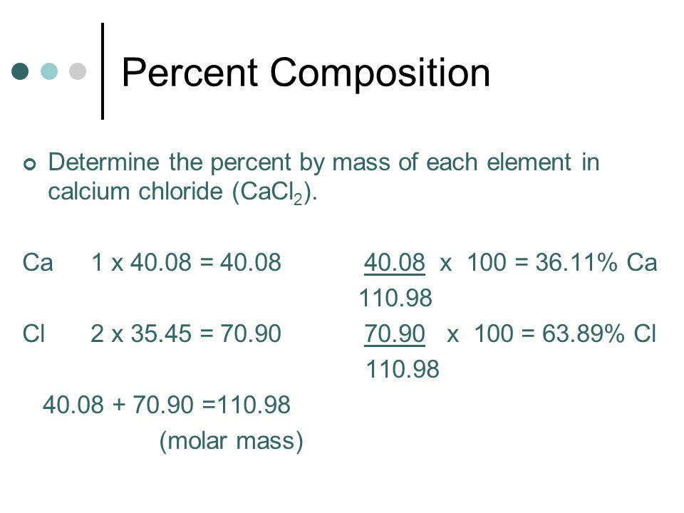 Percent Composition Determine the percent by mass of each element in calcium chloride (CaCl 2 ).