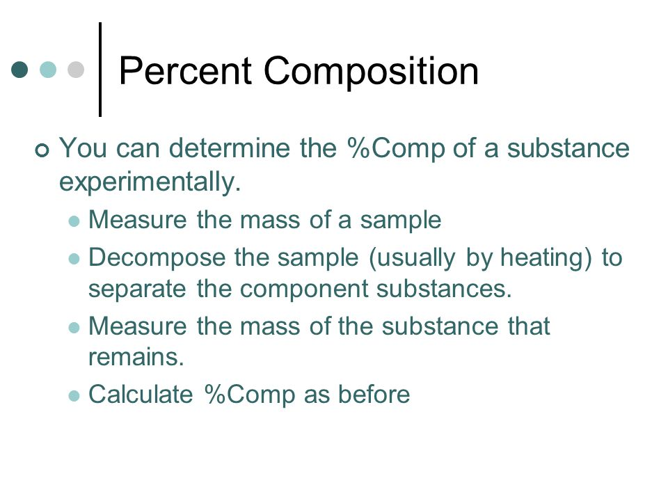Percent Composition You can determine the %Comp of a substance experimentally. Measure the mass of a sample Decompose the sample (usually by heating)