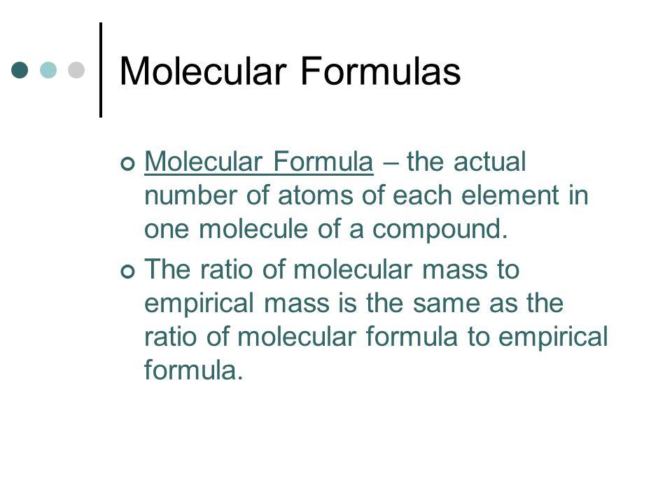 Molecular Formulas Molecular Formula – the actual number of atoms of each element in one molecule of a compound. The ratio of molecular mass to empiri