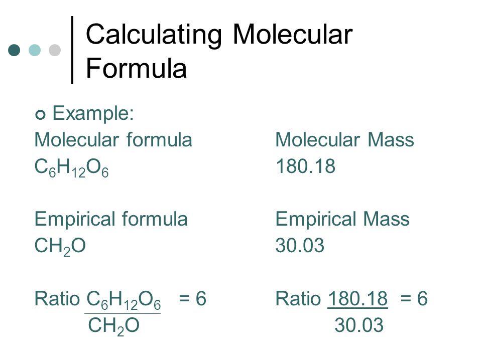 Calculating Molecular Formula Example: Molecular formulaMolecular Mass C 6 H 12 O 6 180.18 Empirical formulaEmpirical Mass CH 2 O30.03 Ratio C 6 H 12