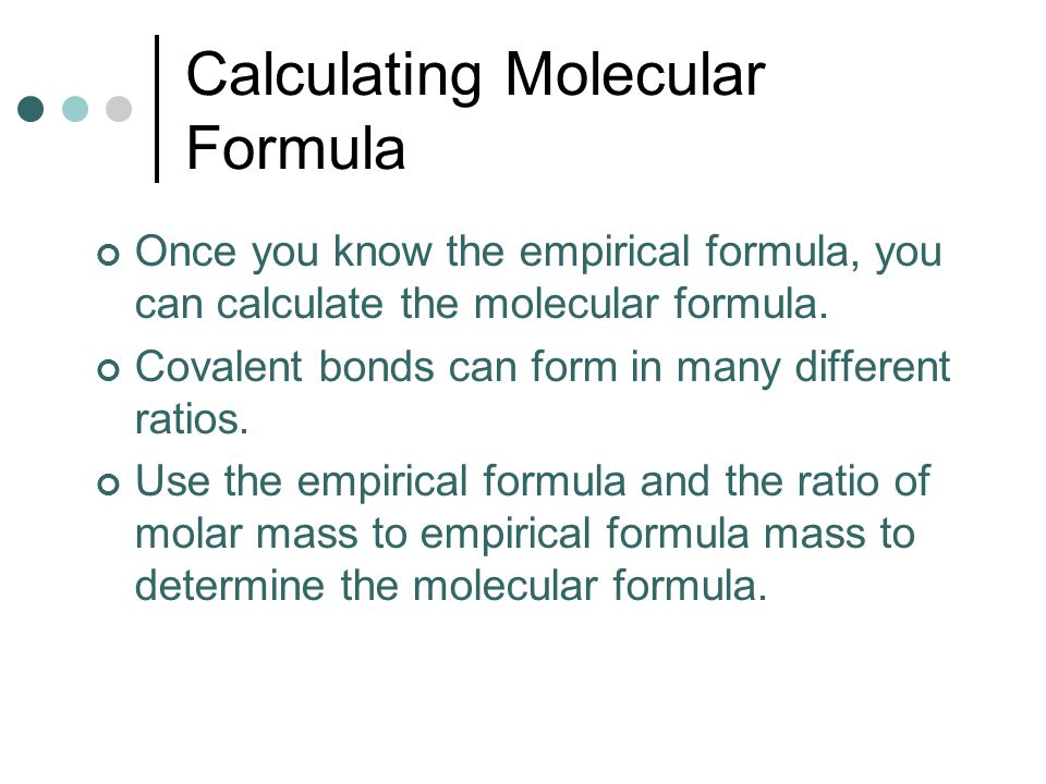Calculating Molecular Formula Once you know the empirical formula, you can calculate the molecular formula. Covalent bonds can form in many different