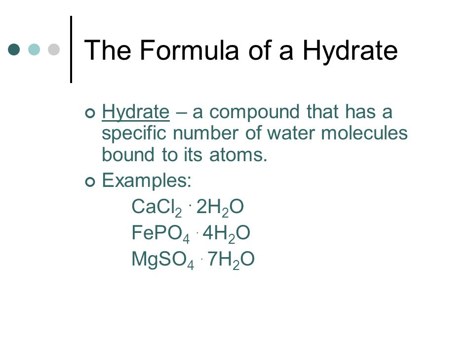 The Formula of a Hydrate Hydrate – a compound that has a specific number of water molecules bound to its atoms. Examples: CaCl 2. 2H 2 O FePO 4. 4H 2