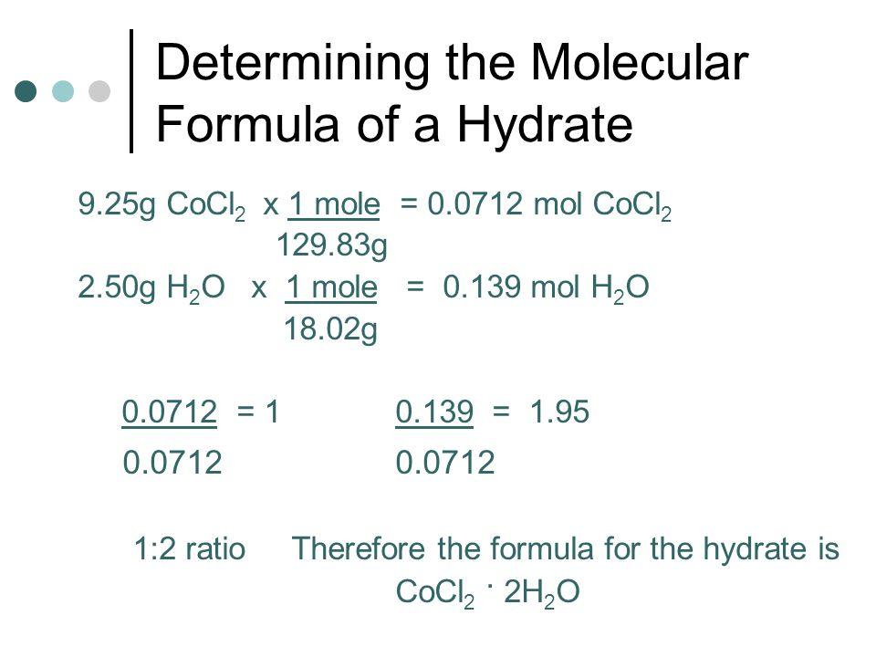 Determining the Molecular Formula of a Hydrate 9.25g CoCl 2 x 1 mole = 0.0712 mol CoCl 2 129.83g 2.50g H 2 O x 1 mole = 0.139 mol H 2 O 18.02g 0.0712