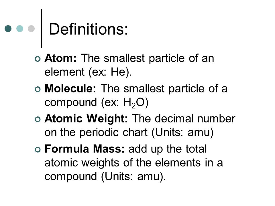 Definitions: Atom: The smallest particle of an element (ex: He). Molecule: The smallest particle of a compound (ex: H 2 O) Atomic Weight: The decimal