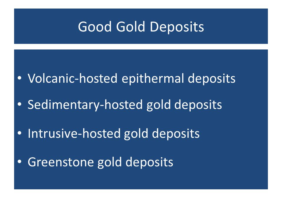 Good Gold Deposits Volcanic-hosted epithermal deposits Sedimentary-hosted gold deposits Intrusive-hosted gold deposits Greenstone gold deposits