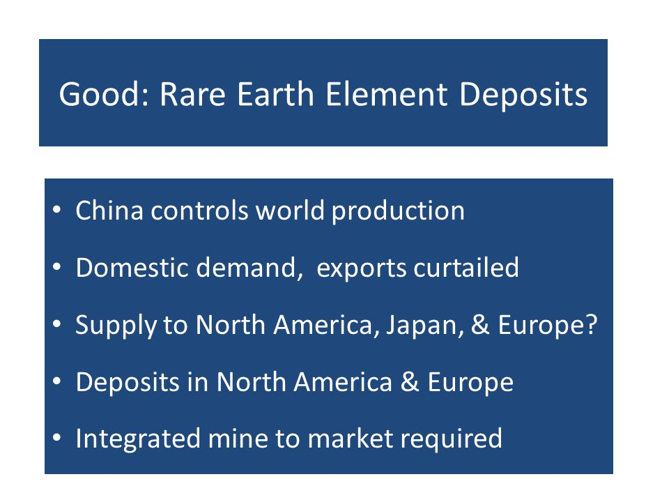 Good: Rare Earth Element Deposits China controls world production Domestic demand, exports curtailed Supply to North America, Japan, & Europe? Deposit