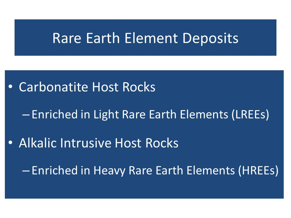 Rare Earth Element Deposits Carbonatite Host Rocks – Enriched in Light Rare Earth Elements (LREEs) Alkalic Intrusive Host Rocks – Enriched in Heavy Ra