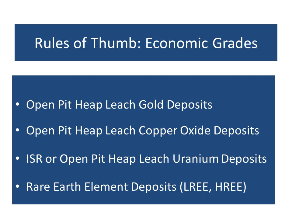 Rules of Thumb: Economic Grades Open Pit Heap Leach Gold Deposits Open Pit Heap Leach Copper Oxide Deposits ISR or Open Pit Heap Leach Uranium Deposit
