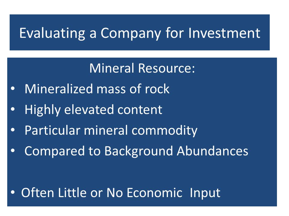 Evaluating a Company for Investment Mineral Resource: Mineralized mass of rock Highly elevated content Particular mineral commodity Compared to Backgr